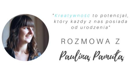Kreatywność to... - uruchamiamy wywiad (II) z Pauliną Pamułą!